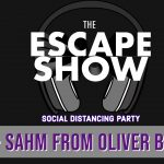 The Escape Show Social Distancing Party Podcast #2 – Catching Up With Sahm From Oliver Bean